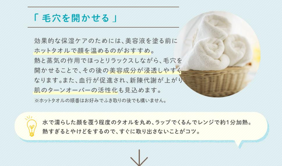 毛穴を開かせる 効果的な保湿ケアのためには、美容液を塗る前にホットタオルで顔を温めるのがおすすめ。熱と蒸気の作用でほっとリラックスしながら、毛穴を開かせることで、その後の美容成分が浸透しやすくなります。また、血行が促進され、新陳代謝が上がり肌のターンオーバーの活性化も見込めます。