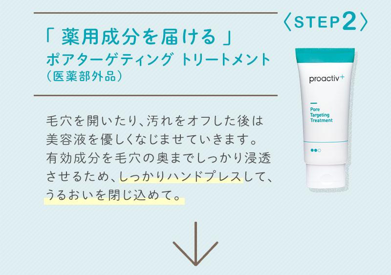 STEP2「 薬用成分を届ける 」ポアターゲティング トリートメント(医薬部外品)毛穴を開いたり、汚れをオフした後は、美容液を優しくなじませていきます。有効成分を毛穴の奥までしっかり浸透させるため、しっかりハンドプレスして、うるおいを閉じ込めて。